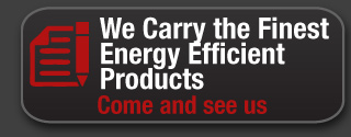 We carry the finest energy efficient products. Come and see us